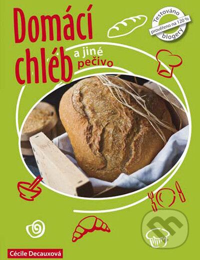Domácí chléb a jiné pečivo - Cécille Decaux, Guillaume Decaux