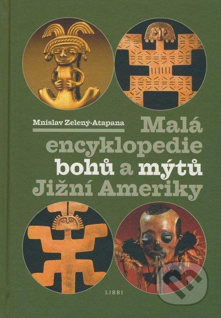 Malá encyklopedie bohů a mýtů Jižní Ameriky - Mnislav Zelený-Atapana