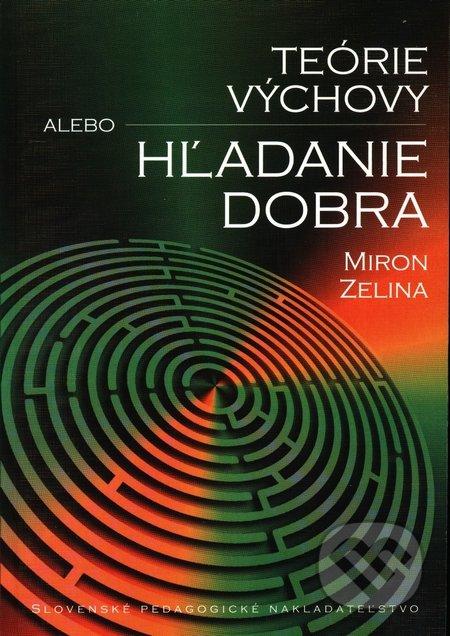 Teórie výchovy alebo Hľadanie dobra - Miron Zelina